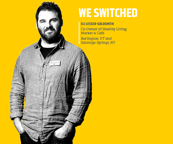 We switched. Eli Lesser-Goldsmith, Co-Owner of Healthy Living Market & Cafe. Burlington, VT and Saratoga Springs, NY.